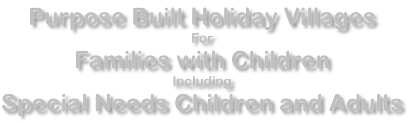 Purpose Built Holiday Villages For Families with Children Including Special Needs Children and Adults